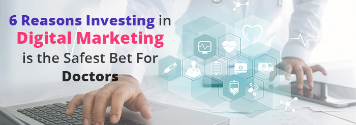 6 Reasons Investing in Digital Marketing is the Safest Bet For Doctors