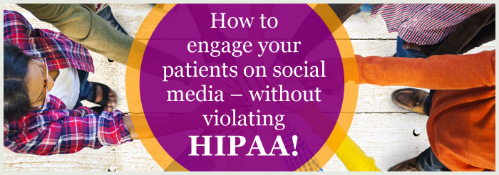 How to engage your patients on social media – without violating HIPAA!