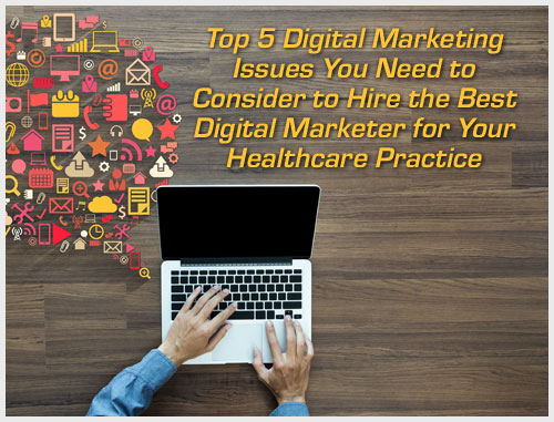 Top 5 Digital Marketing Issues You Need to Consider to Hire the Best Digital Marketer for Your Healthcare Practice