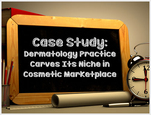 Case Study: Dermatology Practice Carves Its Niche in Cosmetic Marketplace