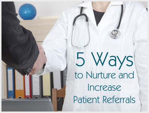 5 Ways to Nurture and Increase Patient Referrals