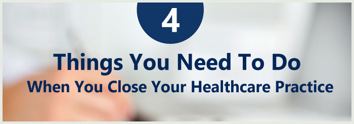 4 Things You Need To Do When You Close Your Healthcare Practice