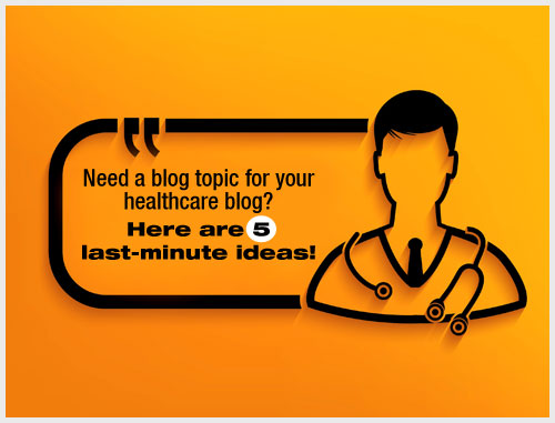 Need a blog topic for your healthcare blog? Here are 5 last-minute ideas!