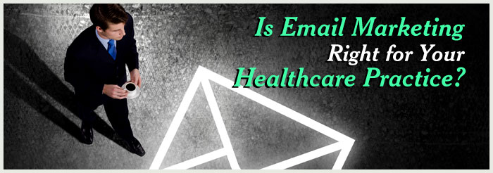 Is Email Marketing Right for Your Healthcare Practice?