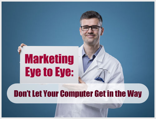 Marketing Eye to Eye: Don't Let Your Computer Get in the Way