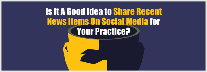 Is It A Good Idea to Share Recent News Items On Social Media for Your Practice?